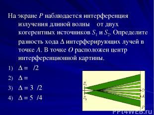 На экране P наблюдается интерференция излучения длиной волны λ от двух когерентн