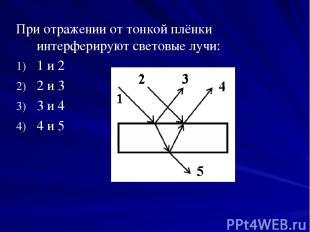 При отражении от тонкой плёнки интерферируют световые лучи: 1 и 2 2 и 3 3 и 4 4