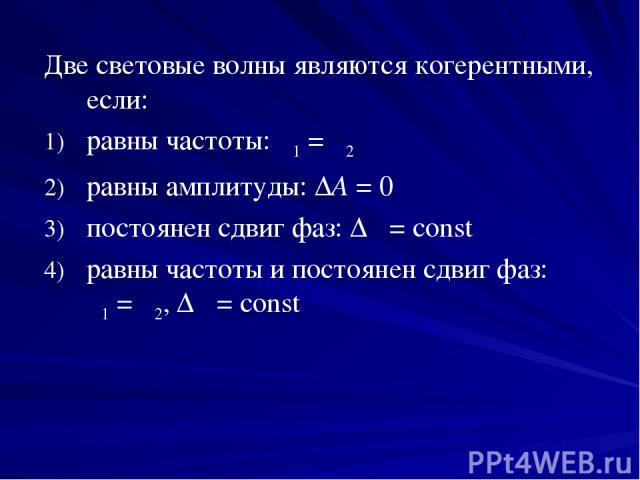 Две световые волны являются когерентными, если: равны частоты: ν1=ν2 равны амплитуды: ΔA=0 постоянен сдвиг фаз: Δφ=const равны частоты и постоянен сдвиг фаз: ν1=ν2, Δφ=const
