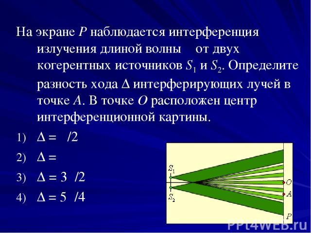 На экране P наблюдается интерференция излучения длиной волны λ от двух когерентных источников S1иS2. Определите разность хода Δ интерферирующих лучей в точке A. В точке O расположен центр интерференционной картины. Δ = λ/2 Δ = λ Δ = 3λ/2 Δ = 5λ/4