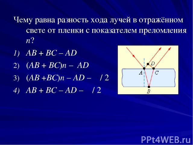 Чему равна разность хода лучей в отражённом свете от пленки с показателем преломления n? AB+BC–AD (AB+BC)n–AD (AB+BC)n–AD–λ/2 AB+BC–AD–λ/2
