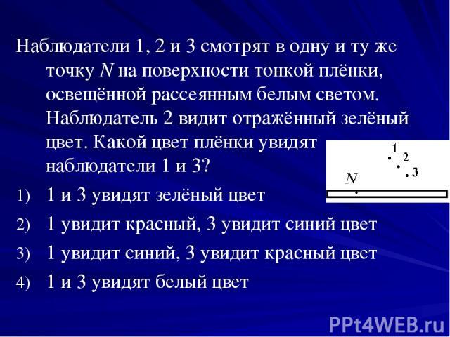Наблюдатели 1, 2 и 3 смотрят в одну и ту же точку N на поверхности тонкой плёнки, освещённой рассеянным белым светом. Наблюдатель 2 видит отражённый зелёный цвет. Какой цвет плёнки увидят наблюдатели 1 и 3? 1 и 3 увидят зелёный цвет 1 увидит красный…