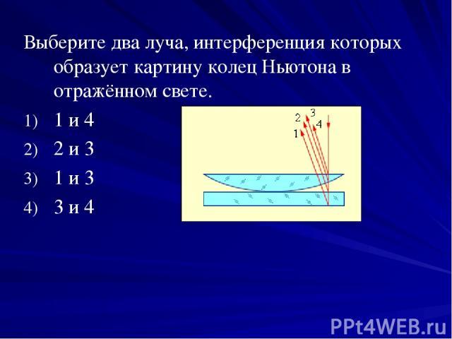 Выберите два луча, интерференция которых образует картину колец Ньютона в отражённом свете. 1 и 4 2 и 3 1 и 3 3 и 4