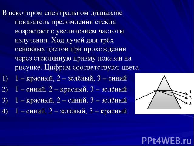 В некотором спектральном диапазоне показатель преломления стекла возрастает с увеличением частоты излучения. Ход лучей для трёх основных цветов при прохождении через стеклянную призму показан на рисунке. Цифрам соответствуют цвета 1 – красный, 2 – з…