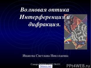 Волновая оптика Интерференция и дифракция. Иванова Светлана Николаевна Самара МБ