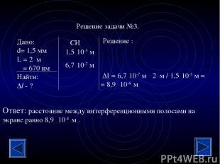Решение задачи №3. Дано: d= 1,5 мм L = 2 м λ = 670 нм Найти: Δl - ? Решение : СИ
