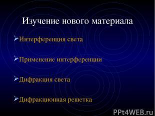 Изучение нового материала Интерференция света Применение интерференции Дифракция