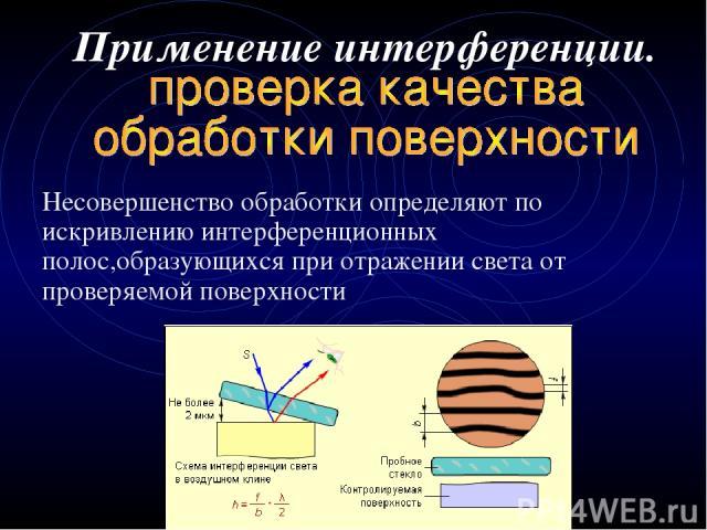 Применение интерференции. Несовершенство обработки определяют по искривлению интерференционных полос,образующихся при отражении света от проверяемой поверхности