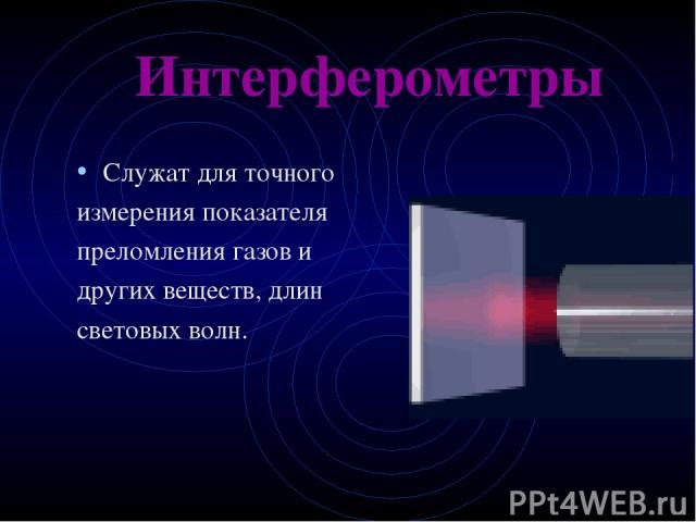 Служат для точного измерения показателя преломления газов и других веществ, длин световых волн. Интерферометры