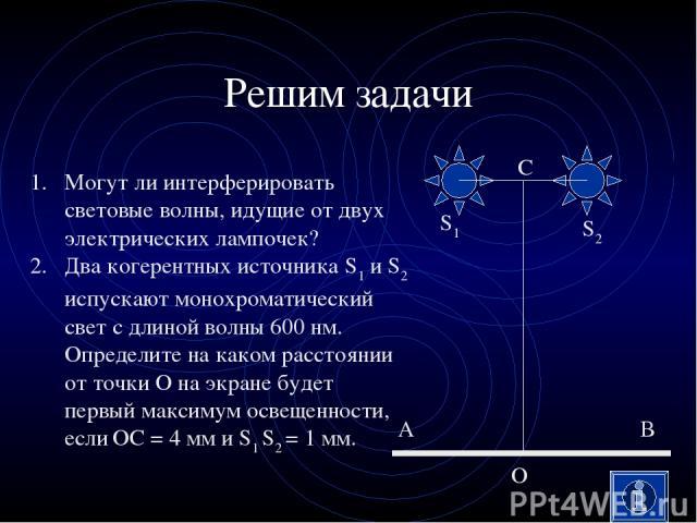 Решим задачи Могут ли интерферировать световые волны, идущие от двух электрических лампочек? Два когерентных источника S1 и S2 испускают монохроматический свет с длиной волны 600 нм. Определите на каком расстоянии от точки О на экране будет первый м…