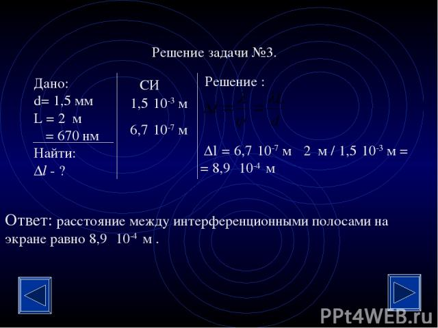 Решение задачи №3. Дано: d= 1,5 мм L = 2 м λ = 670 нм Найти: Δl - ? Решение : СИ 1,5·10-3 м 6,7·10-7 м Δl = 6,7·10-7 м · 2 м / 1,5·10-3 м = = 8,9 ·10-4 м Ответ: расстояние между интерференционными полосами на экране равно 8,9 ·10-4 м .