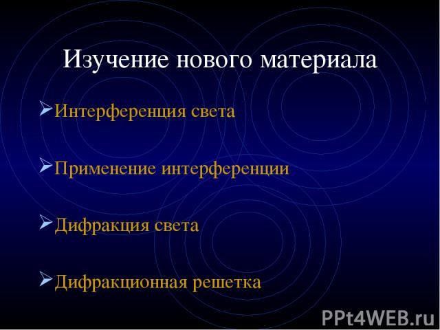 Изучение нового материала Интерференция света Применение интерференции Дифракция света Дифракционная решетка