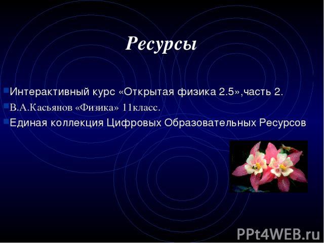 Ресурсы Интерактивный курс «Открытая физика 2.5»,часть 2. В.А.Касьянов «Физика» 11класс. Единая коллекция Цифровых Образовательных Ресурсов