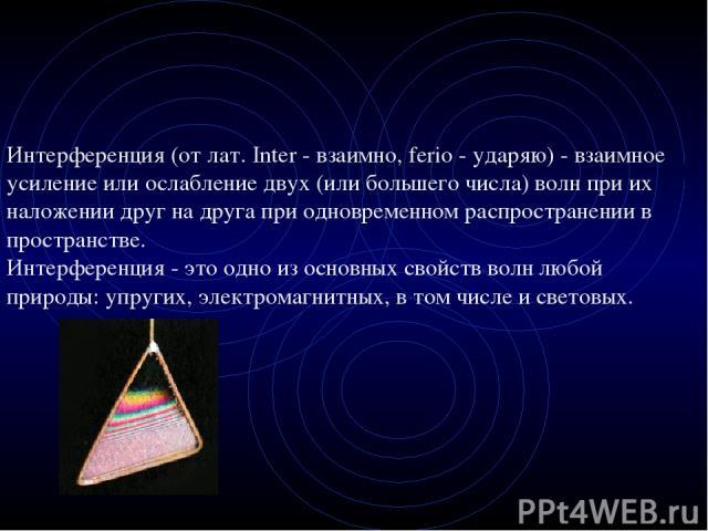 Интерференция (от лат. Inter - взаимно, ferio - ударяю) - взаимное усиление или ослабление двух (или большего числа) волн при их наложении друг на друга при одновременном распространении в пространстве. Интерференция - это одно из основных свойств в…