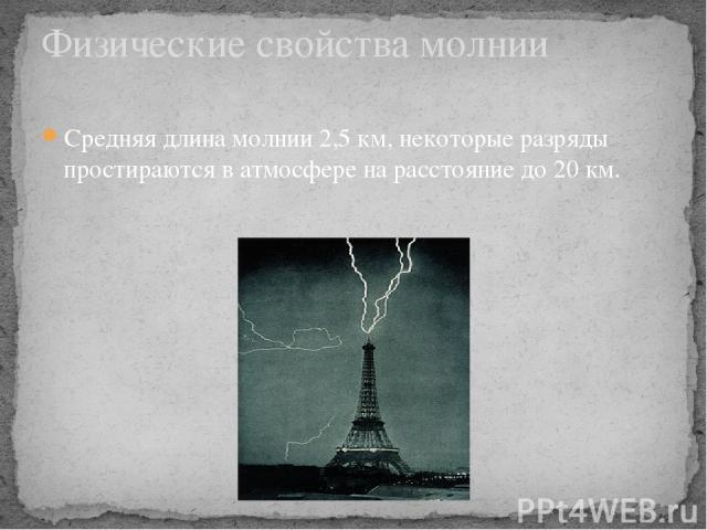Средняя длина молнии 2,5км, некоторые разряды простираются в атмосфере на расстояние до 20км. Физические свойства молнии