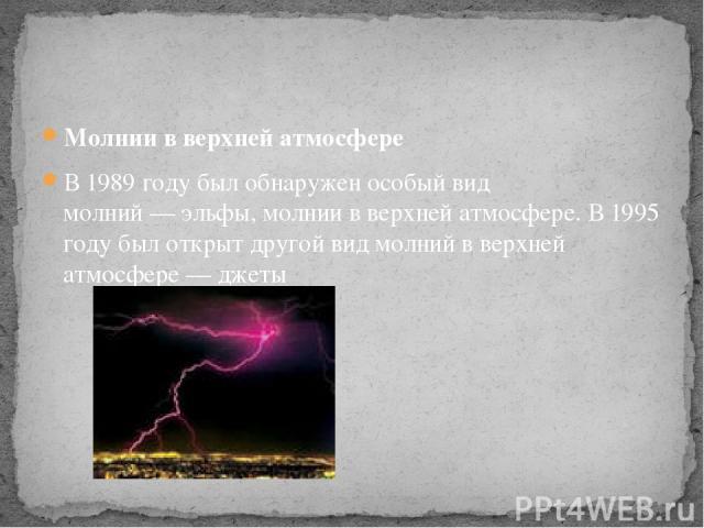 Молнии в верхней атмосфере В 1989 году был обнаружен особый вид молний—эльфы, молнии в верхней атмосфере. В 1995 году был открыт другой вид молний в верхней атмосфере—джеты