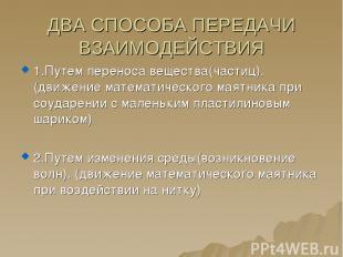ДВА СПОСОБА ПЕРЕДАЧИ ВЗАИМОДЕЙСТВИЯ 1.Путем переноса вещества(частиц). (движение