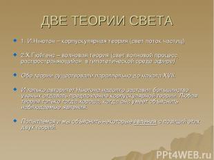 ДВЕ ТЕОРИИ СВЕТА 1. И.Ньютон – корпускулярная теория (свет поток частиц) 2.Х.Гюй