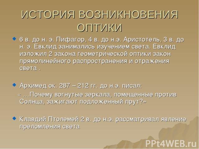 ИСТОРИЯ ВОЗНИКНОВЕНИЯ ОПТИКИ 6 в. до н. э. Пифагор, 4 в. до н.э. Аристотель, 3 в. до н. э. Евклид занимались изучением света. Евклид изложил 2 закона геометрической оптики закон прямолинейного распространения и отражения света . Архимед ок. 287 – 21…