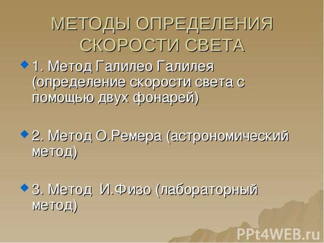 МЕТОДЫ ОПРЕДЕЛЕНИЯ СКОРОСТИ СВЕТА 1. Метод Галилео Галилея (определение скорости света с помощью двух фонарей) 2. Метод О.Ремера (астрономический метод) 3. Метод И.Физо (лабораторный метод)