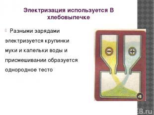 Электризация используется В хлебовыпечке Разными зарядами электризуется крупинки