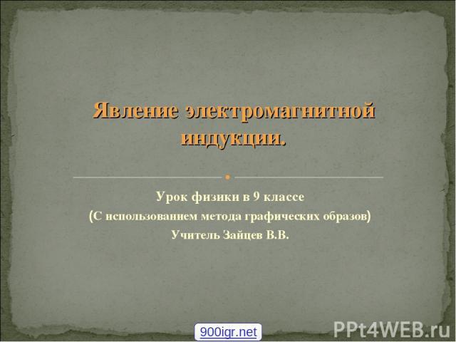 Урок физики в 9 классе (С использованием метода графических образов) Учитель Зайцев В.В. Явление электромагнитной индукции. 900igr.net
