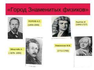 «Город Знаменитых физиков» ПОПОВ А.С. (1859-1906) Ньютон И. (1643-1727) Эйнштейн