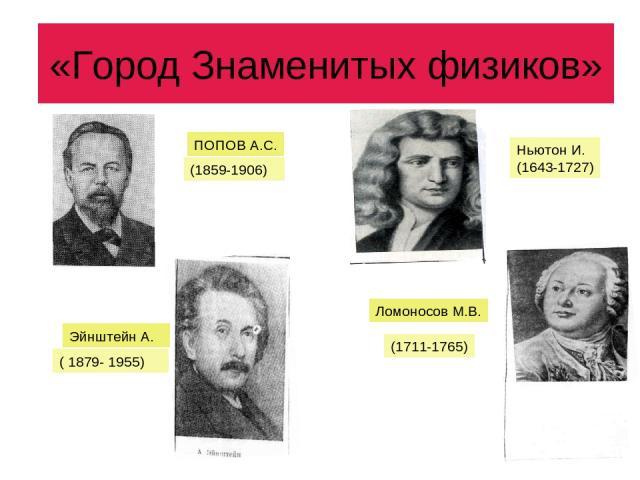 «Город Знаменитых физиков» ПОПОВ А.С. (1859-1906) Ньютон И. (1643-1727) Эйнштейн А. ( 1879- 1955) Ломоносов М.В. (1711-1765)