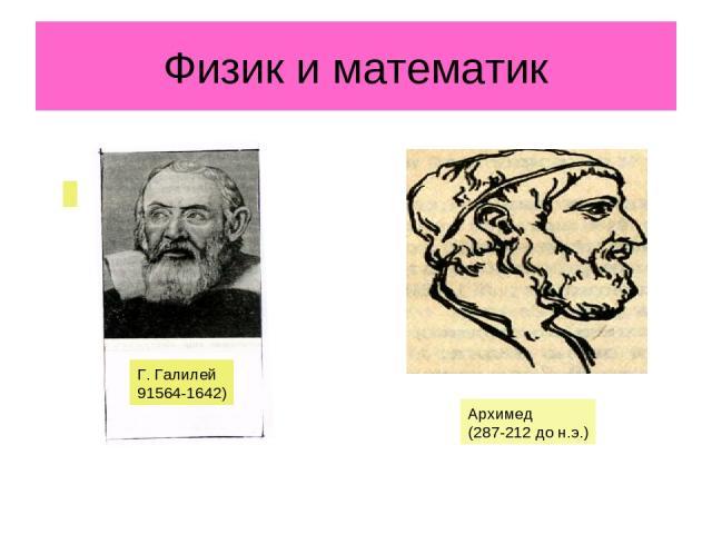 Физик и математик Г. Галилей 91564-1642) Архимед (287-212 до н.э.)