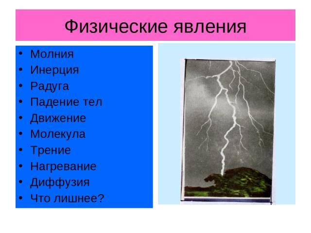 Физические явления Молния Инерция Радуга Падение тел Движение Молекула Трение Нагревание Диффузия Что лишнее?