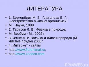 ЛИТЕРАТУРА 1. Беркенблит М. Б., Глаголева Е. Г. Электричество в живых организмах