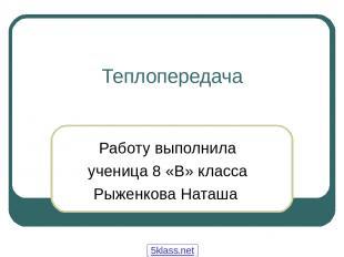 Теплопередача Работу выполнила ученица 8 «В» класса Рыженкова Наташа 5klass.net