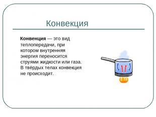 Конвекция Конвенция— это вид теплопередачи, при котором внутренняя энергия пере