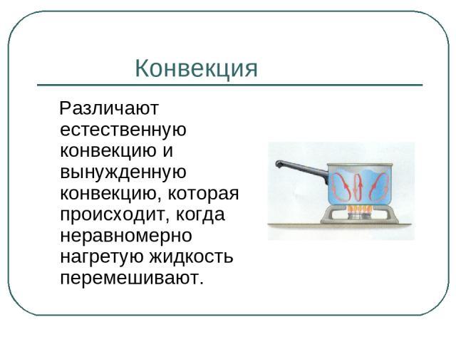 Конвекция Различают естественную конвекцию и вынужденную конвекцию, которая происходит, когда неравномерно нагретую жидкость перемешивают.