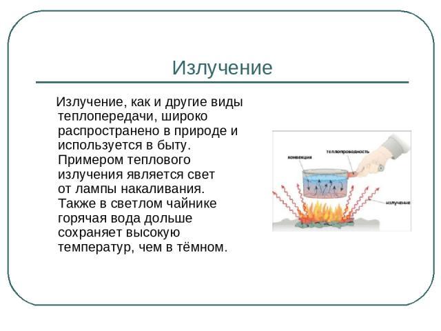 Излучение Излучение, как и другие виды теплопередачи, широко распространено в природе и используется в быту. Примером теплового излучения является свет отлампы накаливания. Также в светлом чайнике горячая вода дольше сохраняет высокую температур, ч…