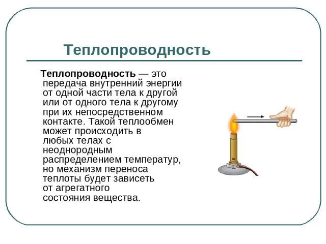 Теплопроводность Теплопроводность— это передача внутренний энергии от одной части тела к другой или от одного тела к другому при их непосредственном контакте. Такой теплообмен может происходить в любыхтелахс неоднородным распределениемтемператур…