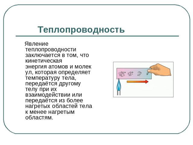 Теплопроводность Явление теплопроводности заключается в том, что кинетическая энергияатомовимолекул, которая определяет температуру тела, передаётся другому телу при их взаимодействии или передаётся из более нагретых областей тела к менее нагреты…