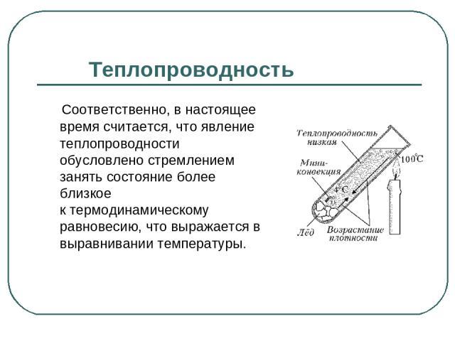 Теплопроводность Соответственно, в настоящее время считается, что явление теплопроводности обусловлено стремлением занять состояние более близкое ктермодинамическому равновесию, что выражается в выравнивании температуры.