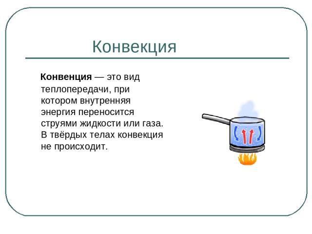 Конвекция Конвенция— это вид теплопередачи, при котором внутренняя энергия переносится струями жидкости или газа. В твёрдых телах конвекция не происходит.