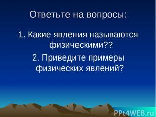 Ответьте на вопросы: 1. Какие явления называются физическими?? 2. Приведите прим