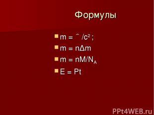 Формулы m = ع/c2 ; m = n∆m m = nM/NA E = Pt
