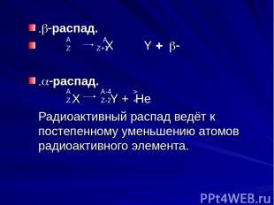 .b-распад. Х Y + b- .a-распад. X Y + He Радиоактивный распад ведёт к постепенном