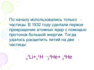 По началу использовались только α-частицы. В 1932 году сделали первое превращени