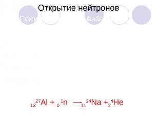 Открытие нейтронов Помимо реакций, вызванных заряженными частицами, существуют р