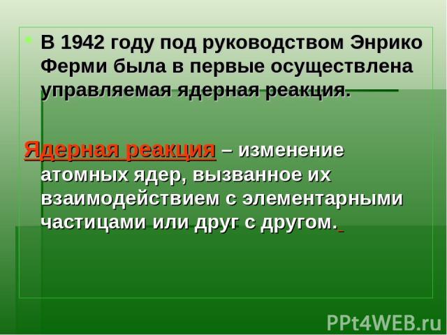 В 1942 году под руководством Энрико Ферми была в первые осуществлена управляемая ядерная реакция. Ядерная реакция – изменение атомных ядер, вызванное их взаимодействием с элементарными частицами или друг с другом.