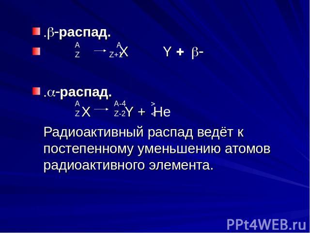 .b-распад. Х Y + b- .a-распад. X Y + He Радиоактивный распад ведёт к постепенному уменьшению атомов радиоактивного элемента. А А Z Z+1 А Z Z-2 A-4 4 2