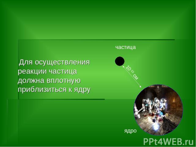 Для осуществления реакции частица должна вплотную приблизиться к ядру ядро частица 10-13 см