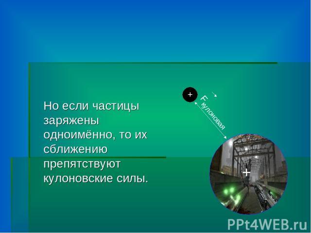Но если частицы заряжены одноимённо, то их сближению препятствуют кулоновские силы. + + Fкулоновая