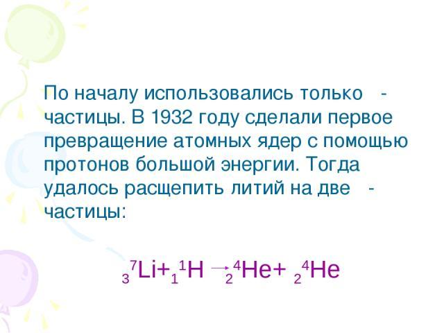 По началу использовались только α-частицы. В 1932 году сделали первое превращение атомных ядер с помощью протонов большой энергии. Тогда удалось расщепить литий на две α-частицы: 37Li+11H 24He+ 24He