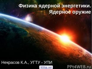 Физика ядерной энергетики. Ядерное оружие Некрасов К.А., УГТУ - УПИ 900igr.net